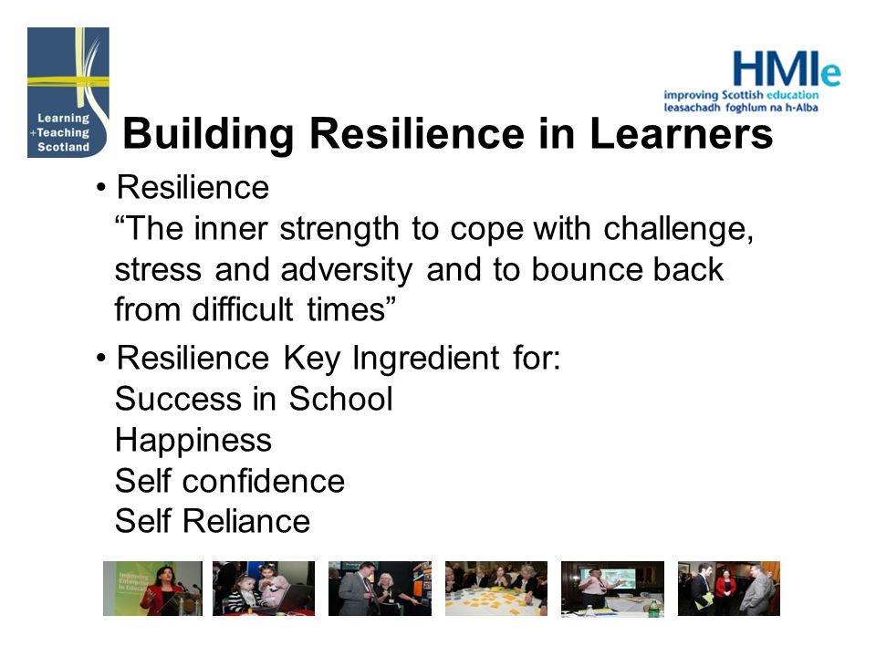 Building Resilience in Learners Resilience The inner strength to cope with challenge, stress and adversity and to bounce back from difficult times Resilience Key Ingredient for: Success in School Happiness Self confidence Self Reliance