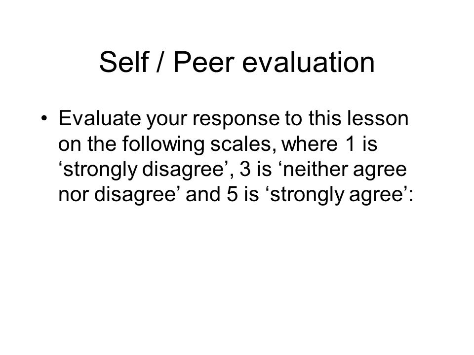 Self / Peer evaluation Evaluate your response to this lesson on the following scales, where 1 is strongly disagree, 3 is neither agree nor disagree and 5 is strongly agree:
