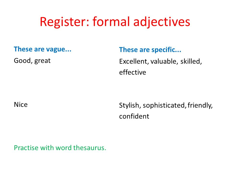 Register: formal adjectives These are vague... Good, great Nice Practise with word thesaurus.