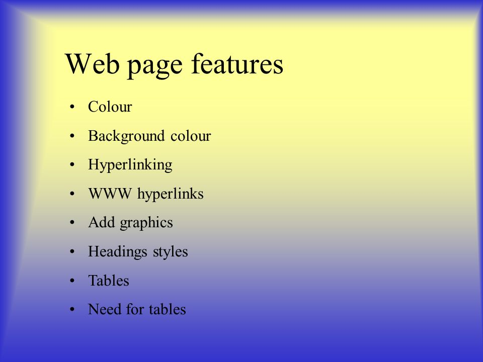Web page features Colour Background colour Hyperlinking WWW hyperlinks Add graphics Headings styles Tables Need for tables