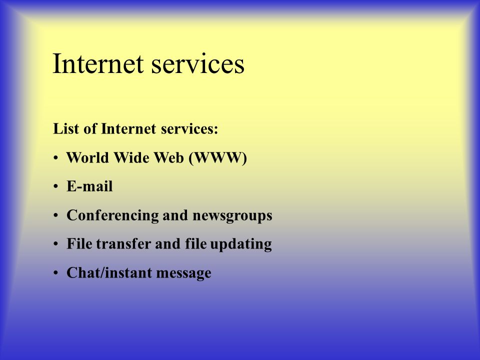 Internet services List of Internet services: World Wide Web (WWW) E-mail Conferencing and newsgroups File transfer and file updating Chat/instant message