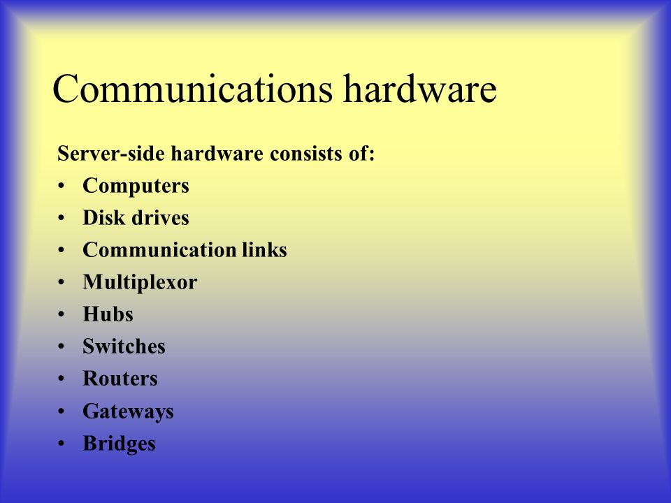 Communications hardware Server-side hardware consists of: Computers Disk drives Communication links Multiplexor Hubs Switches Routers Gateways Bridges