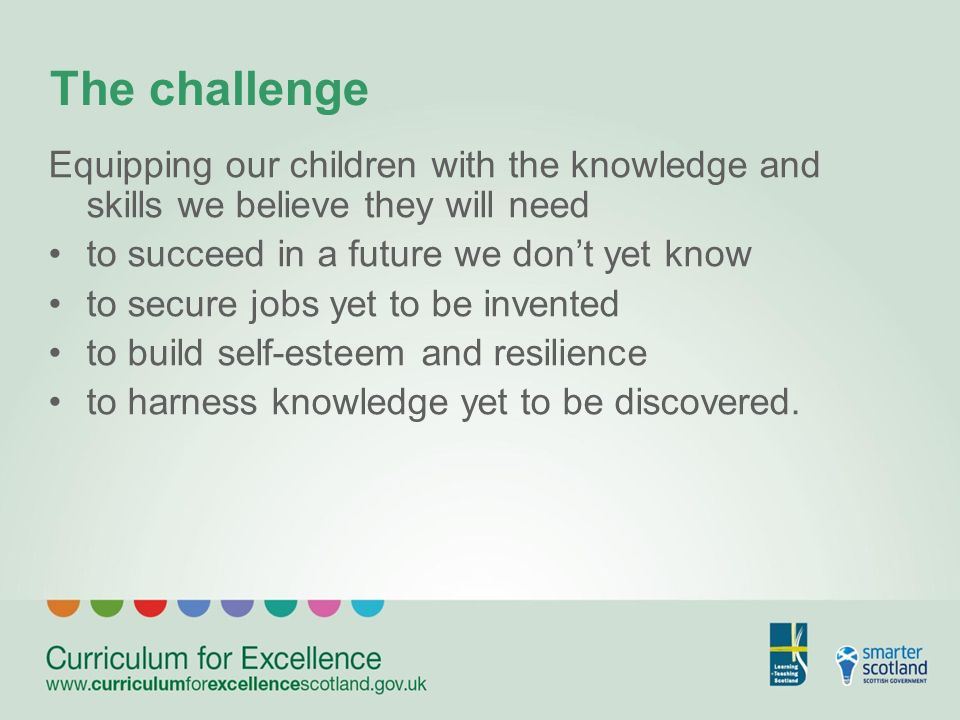 The challenge Equipping our children with the knowledge and skills we believe they will need to succeed in a future we dont yet know to secure jobs yet to be invented to build self-esteem and resilience to harness knowledge yet to be discovered.