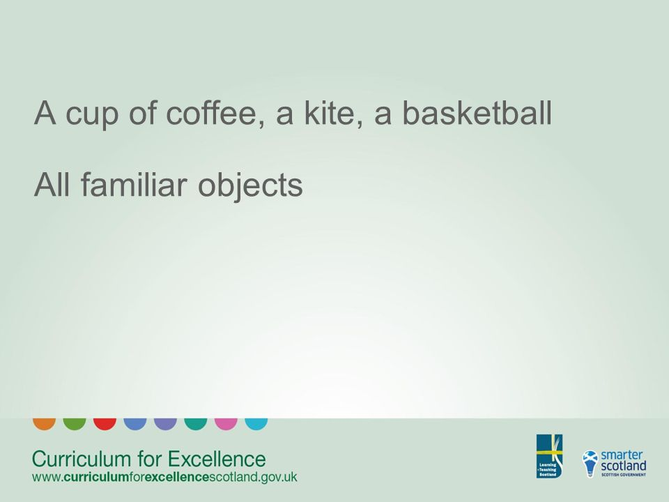 A cup of coffee, a kite, a basketball All familiar objects