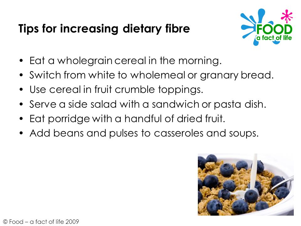 © Food – a fact of life 2009 Tips for increasing dietary fibre Eat a wholegrain cereal in the morning.