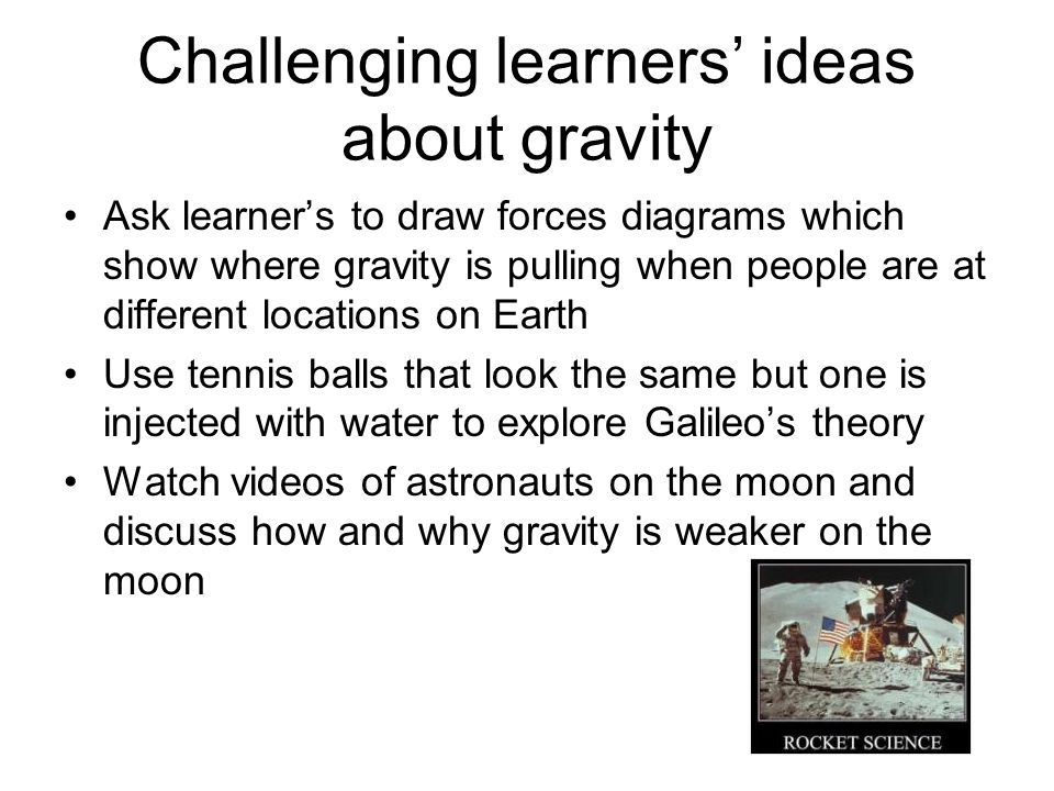 Challenging learners ideas about gravity Ask learners to draw forces diagrams which show where gravity is pulling when people are at different locations on Earth Use tennis balls that look the same but one is injected with water to explore Galileos theory Watch videos of astronauts on the moon and discuss how and why gravity is weaker on the moon
