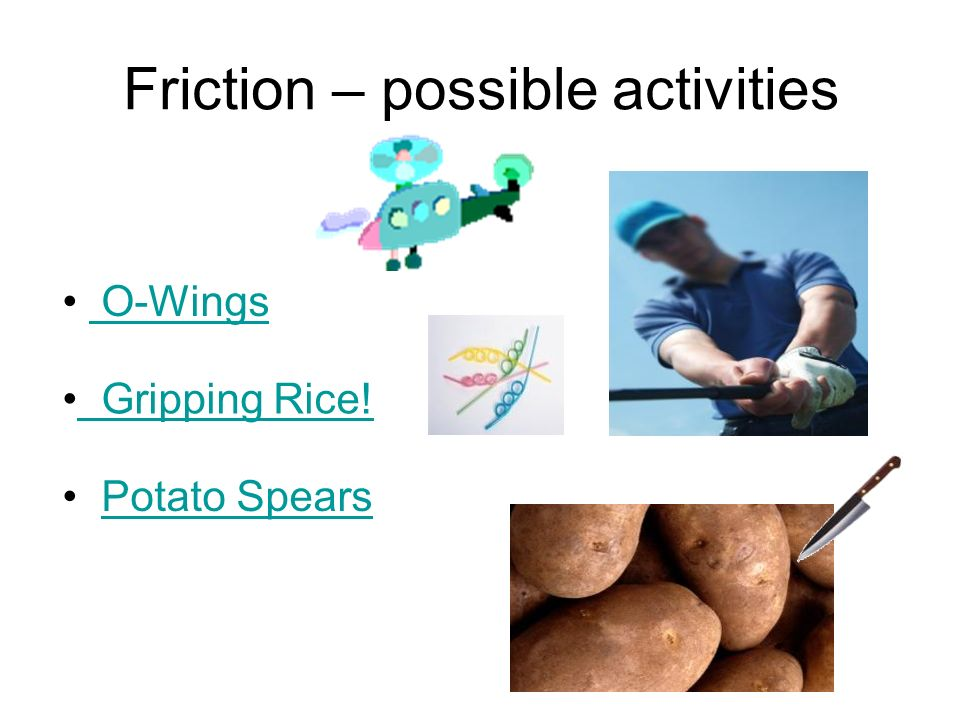 Friction – possible activities O-Wings Gripping Rice! Potato Spears