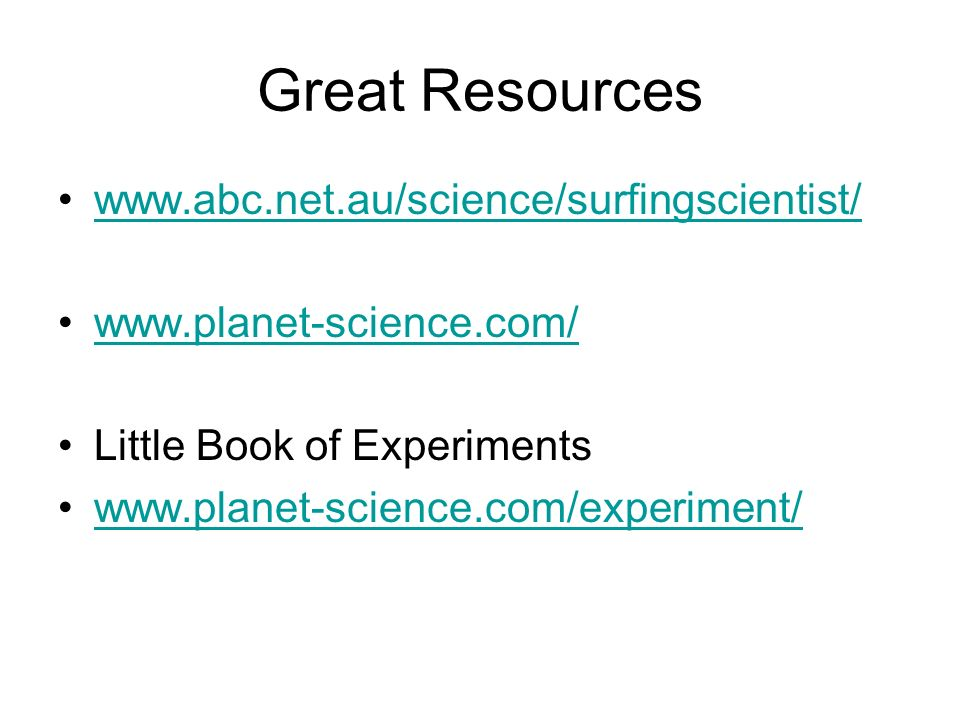 Great Resources www.abc.net.au/science/surfingscientist/ www.planet-science.com/ Little Book of Experiments www.planet-science.com/experiment/