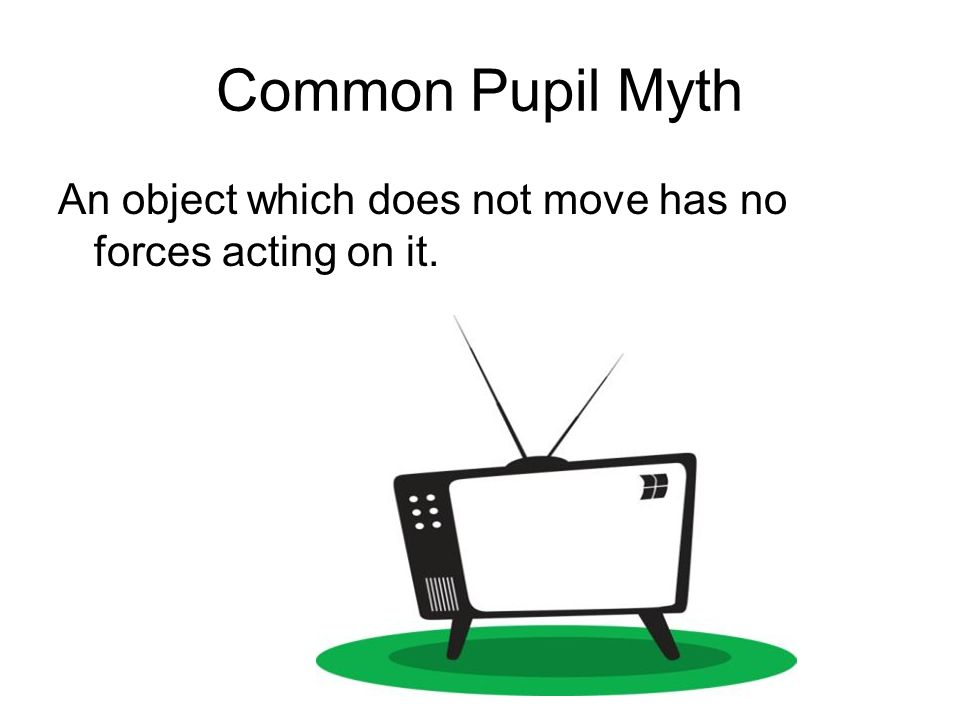 Common Pupil Myth An object which does not move has no forces acting on it.