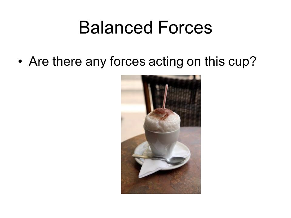 Balanced Forces Are there any forces acting on this cup