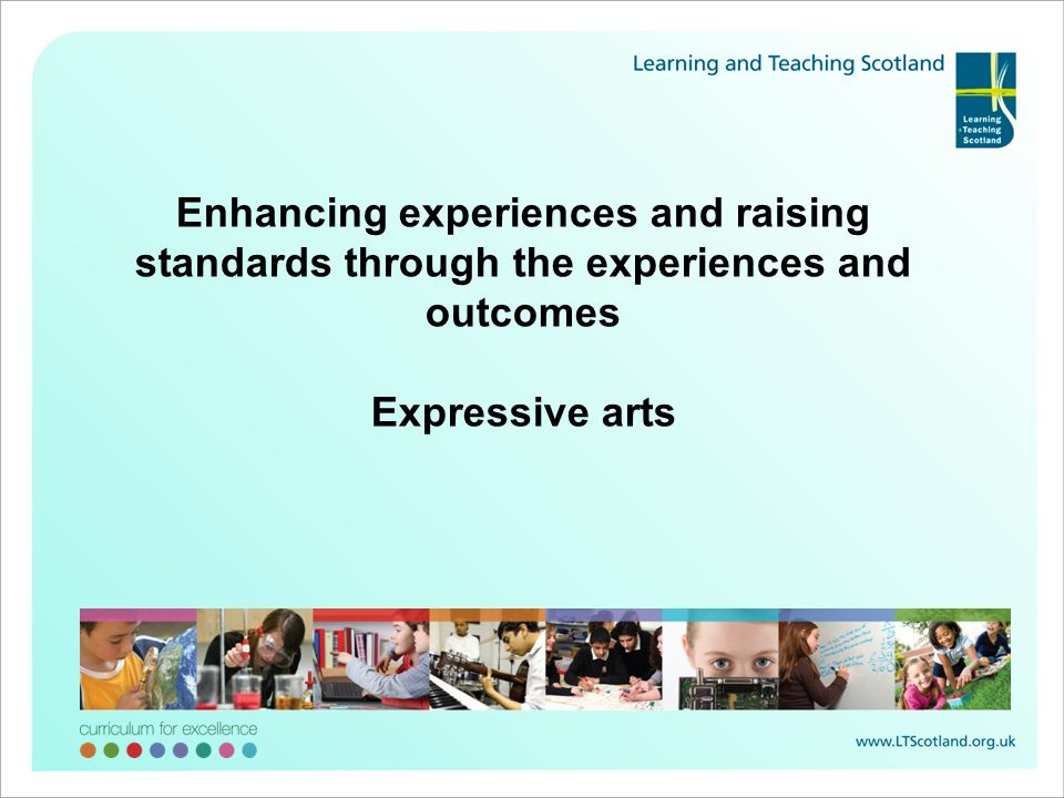 Enhancing experiences and raising standards through the experiences and outcomes Expressive arts
