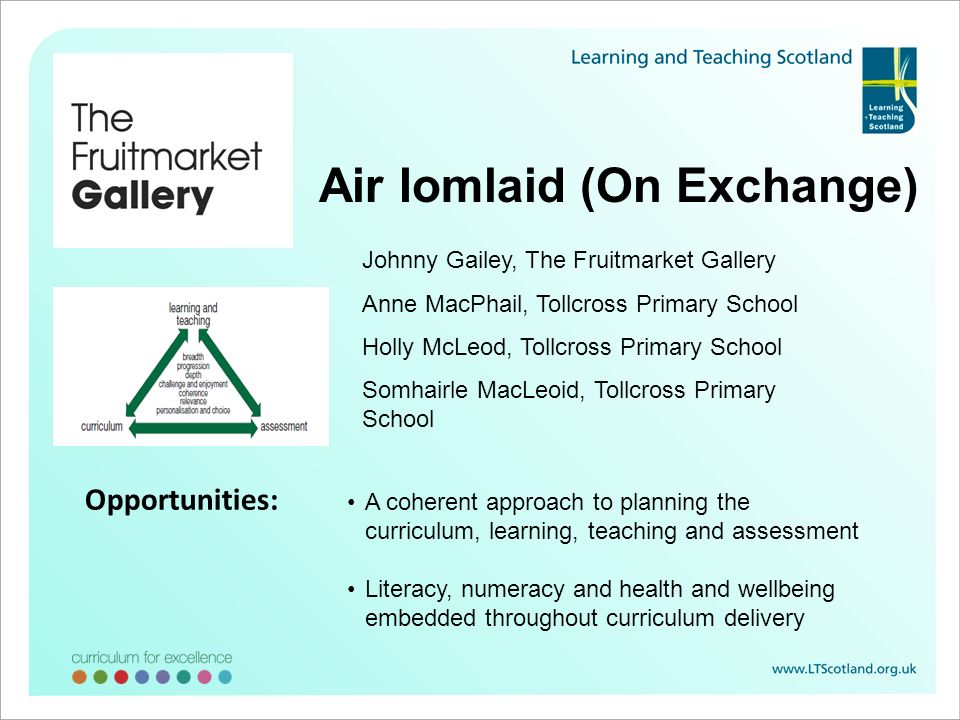 Air Iomlaid (On Exchange) Johnny Gailey, The Fruitmarket Gallery Anne MacPhail, Tollcross Primary School Holly McLeod, Tollcross Primary School Somhairle MacLeoid, Tollcross Primary School A coherent approach to planning the curriculum, learning, teaching and assessment Literacy, numeracy and health and wellbeing embedded throughout curriculum delivery Opportunities:
