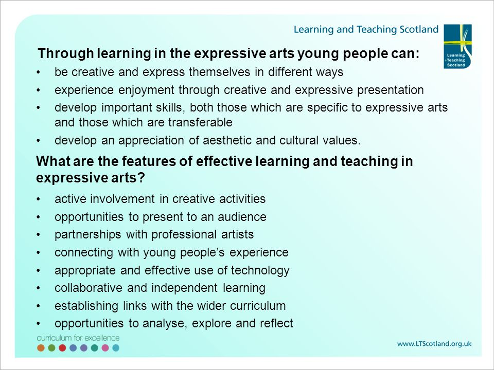 Through learning in the expressive arts young people can: be creative and express themselves in different ways experience enjoyment through creative and expressive presentation develop important skills, both those which are specific to expressive arts and those which are transferable develop an appreciation of aesthetic and cultural values.