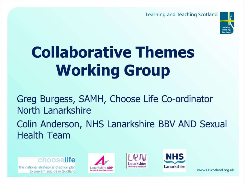 Collaborative Themes Working Group Greg Burgess, SAMH, Choose Life Co-ordinator North Lanarkshire Colin Anderson, NHS Lanarkshire BBV AND Sexual Health Team