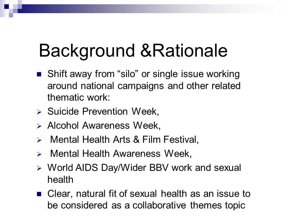 Background &Rationale Shift away from silo or single issue working around national campaigns and other related thematic work: Suicide Prevention Week, Alcohol Awareness Week, Mental Health Arts & Film Festival, Mental Health Awareness Week, World AIDS Day/Wider BBV work and sexual health Clear, natural fit of sexual health as an issue to be considered as a collaborative themes topic
