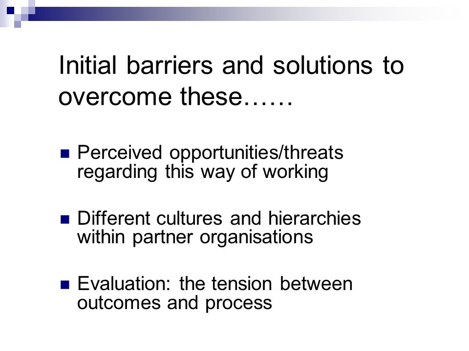 Initial barriers and solutions to overcome these…… Perceived opportunities/threats regarding this way of working Different cultures and hierarchies within partner organisations Evaluation: the tension between outcomes and process