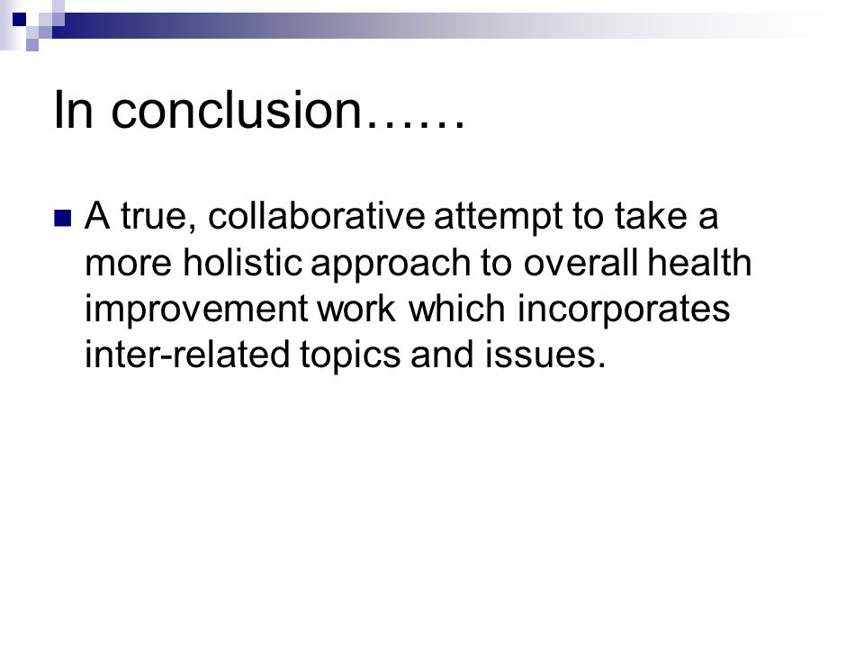 In conclusion…… A true, collaborative attempt to take a more holistic approach to overall health improvement work which incorporates inter-related topics and issues.