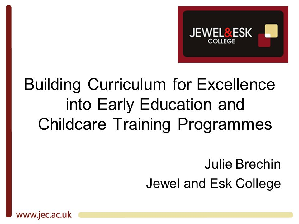 Building Curriculum for Excellence into Early Education and Childcare Training Programmes Julie Brechin Jewel and Esk College