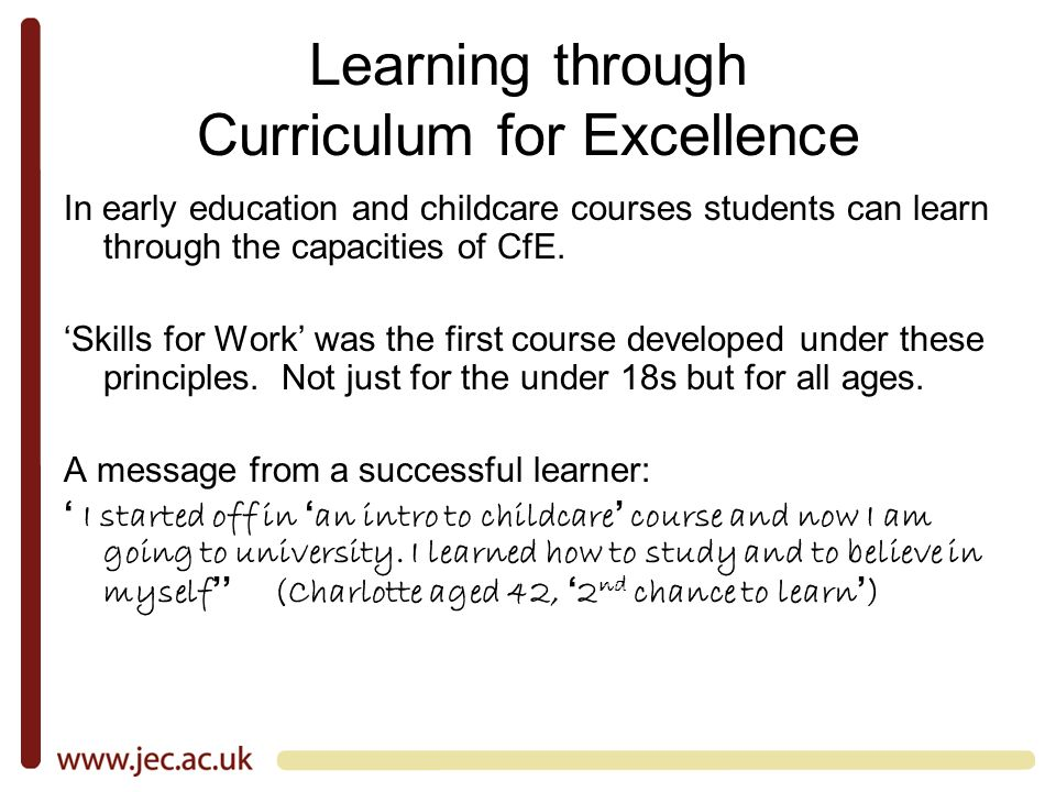 Learning through Curriculum for Excellence In early education and childcare courses students can learn through the capacities of CfE.