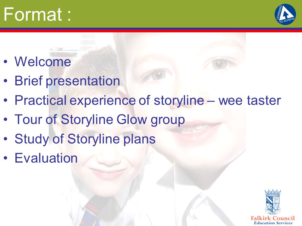 Format : Welcome Brief presentation Practical experience of storyline – wee taster Tour of Storyline Glow group Study of Storyline plans Evaluation
