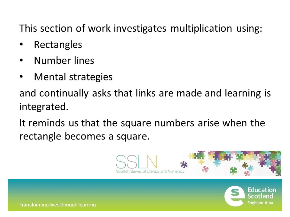 Transforming lives through learning This section of work investigates multiplication using: Rectangles Number lines Mental strategies and continually asks that links are made and learning is integrated.