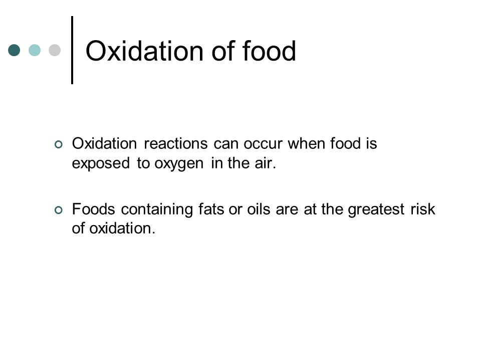 Oxidation of food Oxidation reactions can occur when food is exposed to oxygen in the air.