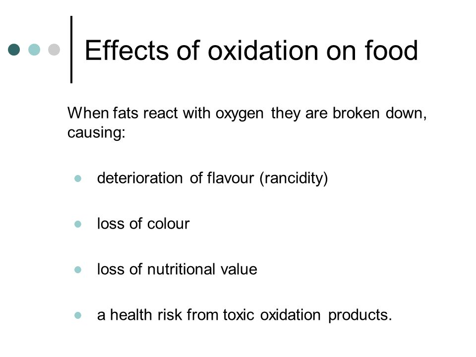 When fats react with oxygen they are broken down, causing: deterioration of flavour (rancidity) loss of colour loss of nutritional value a health risk from toxic oxidation products.