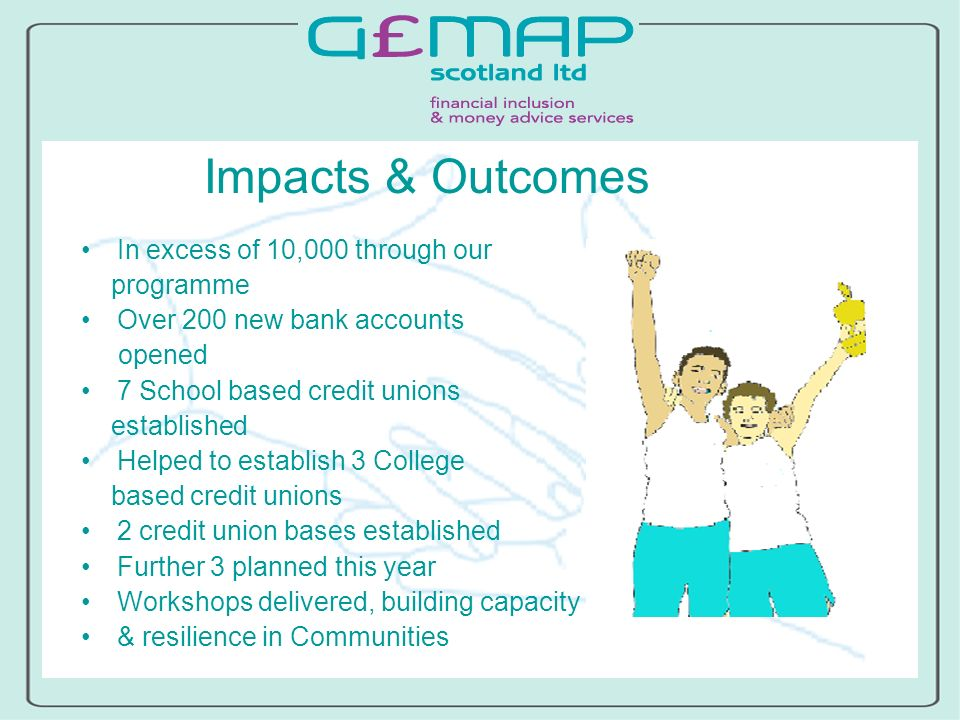 Impacts & Outcomes In excess of 10,000 through our programme Over 200 new bank accounts opened 7 School based credit unions established Helped to establish 3 College based credit unions 2 credit union bases established Further 3 planned this year Workshops delivered, building capacity & resilience in Communities