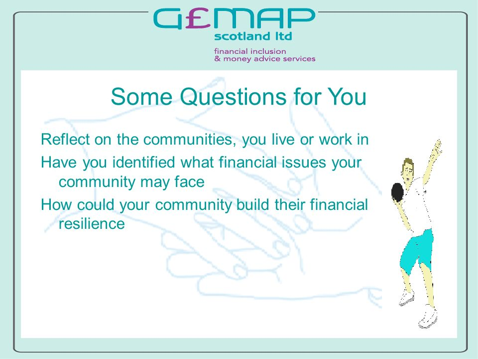 Some Questions for You Reflect on the communities, you live or work in Have you identified what financial issues your community may face How could your community build their financial resilience