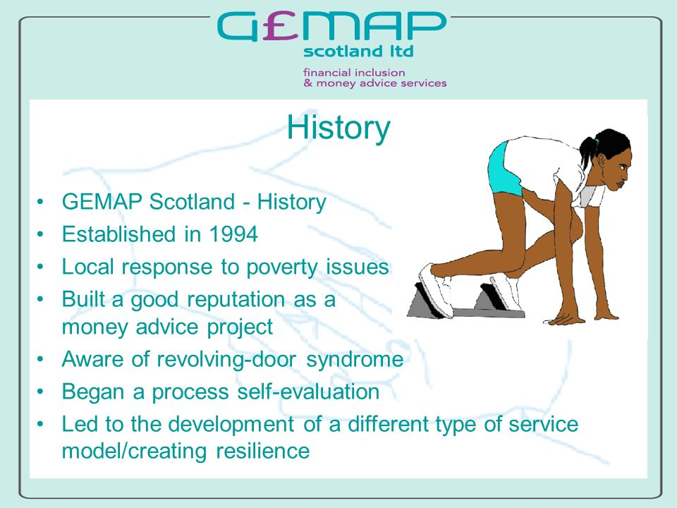History GEMAP Scotland - History Established in 1994 Local response to poverty issues Built a good reputation as a money advice project Aware of revolving-door syndrome Began a process self-evaluation Led to the development of a different type of service model/creating resilience