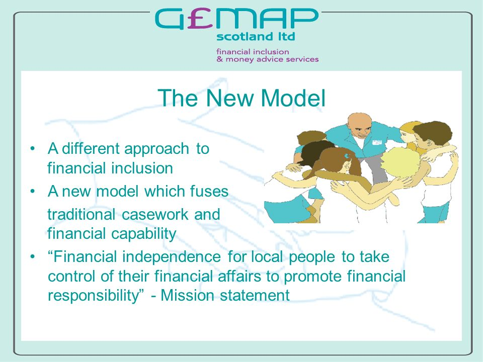 The New Model A different approach to financial inclusion A new model which fuses traditional casework and financial capability Financial independence for local people to take control of their financial affairs to promote financial responsibility - Mission statement