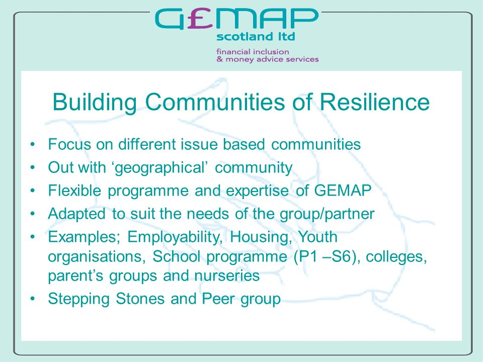 Building Communities of Resilience Focus on different issue based communities Out with geographical community Flexible programme and expertise of GEMAP Adapted to suit the needs of the group/partner Examples; Employability, Housing, Youth organisations, School programme (P1 –S6), colleges, parents groups and nurseries Stepping Stones and Peer group