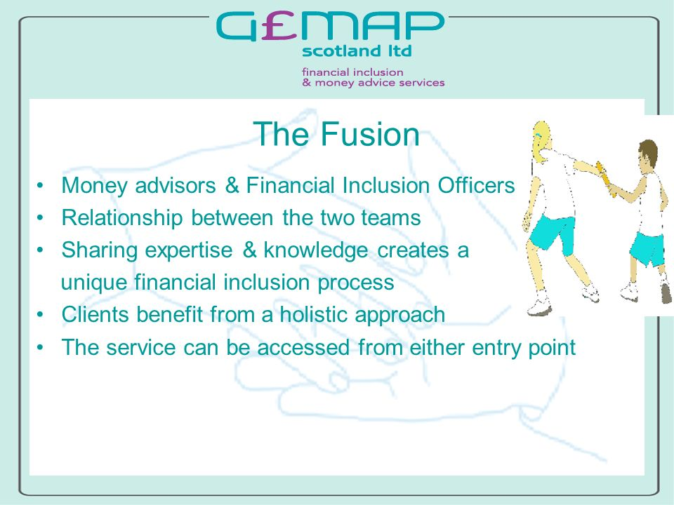 The Fusion Money advisors & Financial Inclusion Officers Relationship between the two teams Sharing expertise & knowledge creates a unique financial inclusion process Clients benefit from a holistic approach The service can be accessed from either entry point