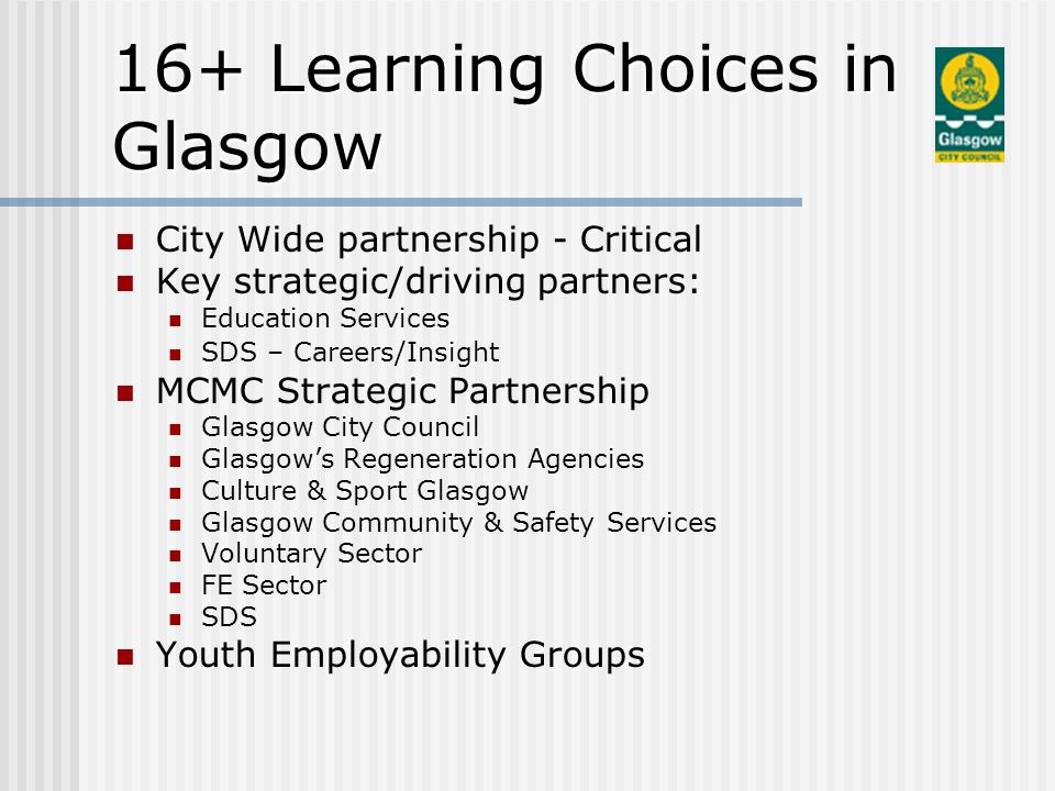 City Wide partnership - Critical Key strategic/driving partners: Education Services SDS – Careers/Insight MCMC Strategic Partnership Glasgow City Council Glasgows Regeneration Agencies Culture & Sport Glasgow Glasgow Community & Safety Services Voluntary Sector FE Sector SDS Youth Employability Groups 16+ Learning Choices in Glasgow