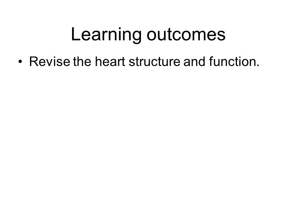 Learning outcomes Revise the heart structure and function.