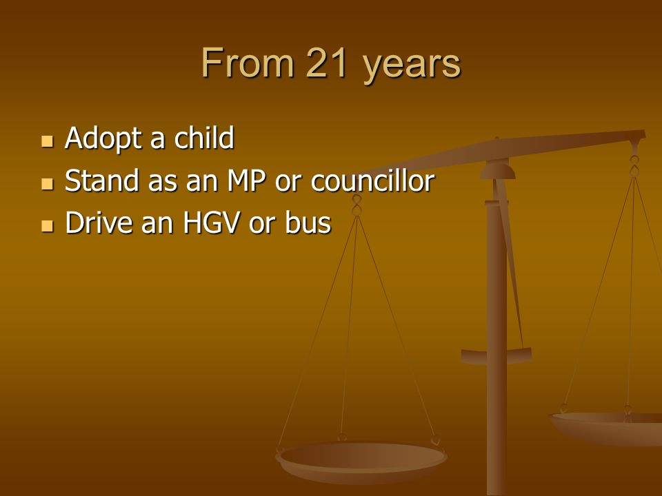 From 21 years Adopt a child Adopt a child Stand as an MP or councillor Stand as an MP or councillor Drive an HGV or bus Drive an HGV or bus