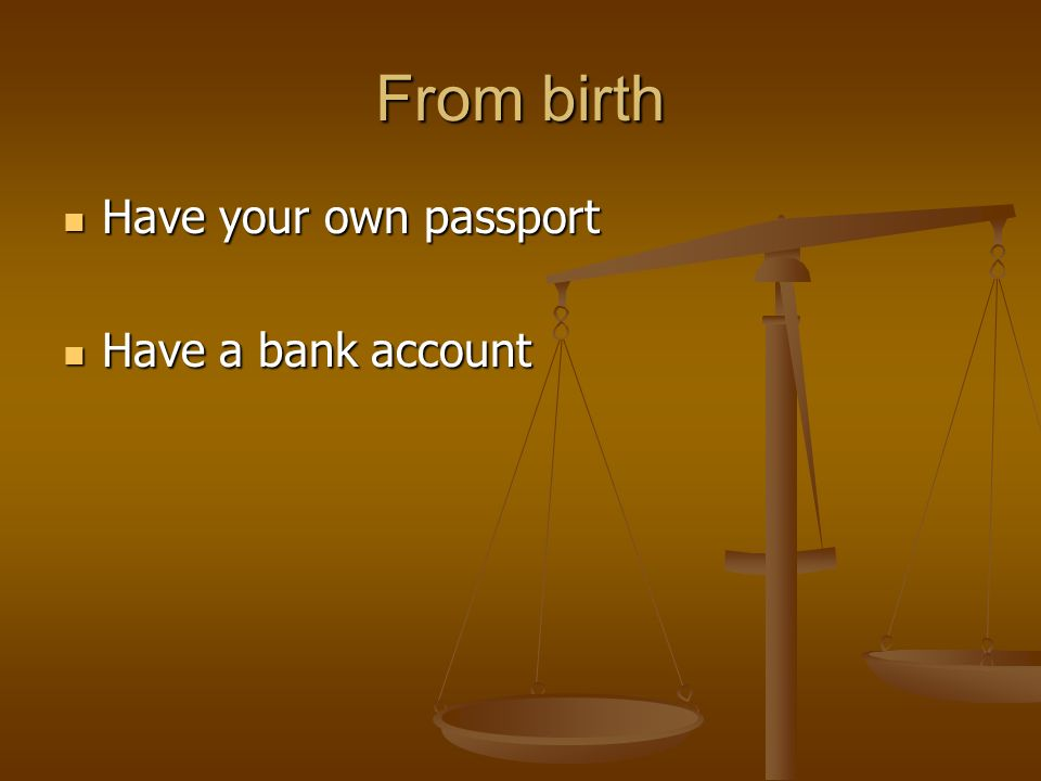 From birth Have your own passport Have your own passport Have a bank account Have a bank account