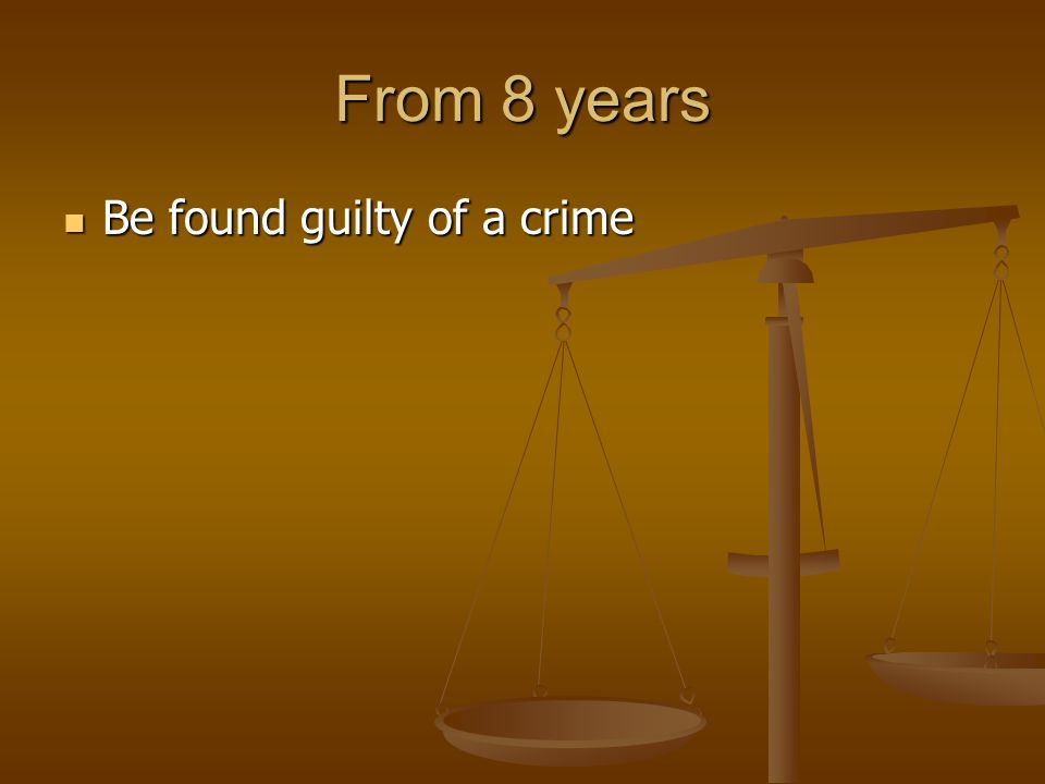From 8 years Be found guilty of a crime Be found guilty of a crime