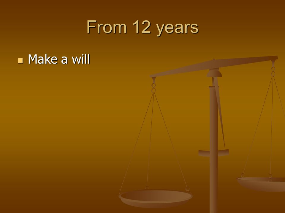 From 12 years Make a will Make a will