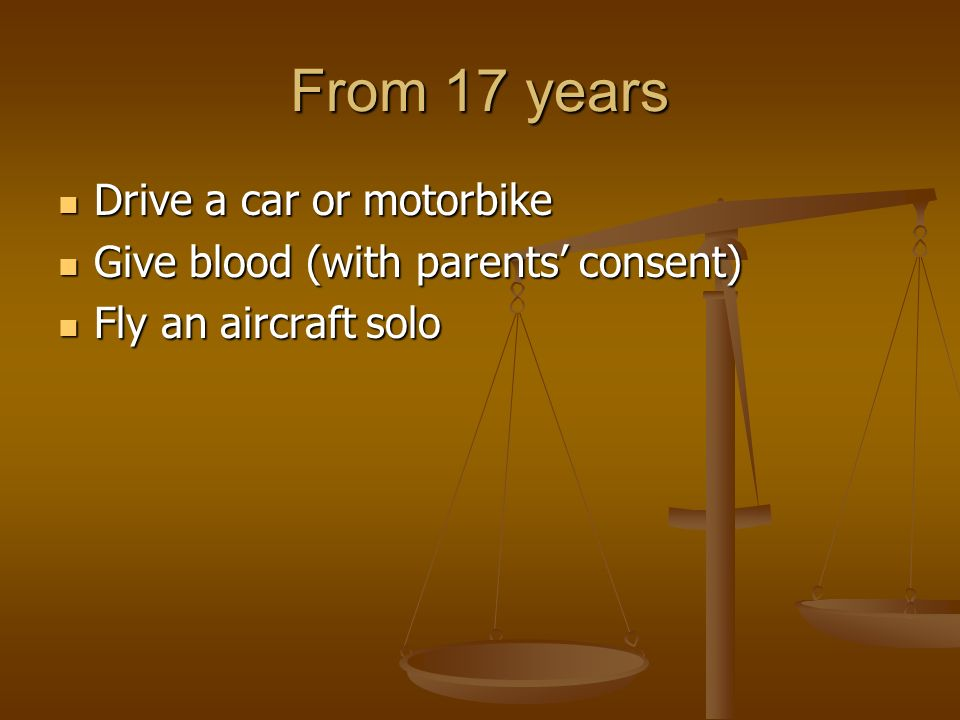 From 17 years Drive a car or motorbike Drive a car or motorbike Give blood (with parents consent) Give blood (with parents consent) Fly an aircraft solo Fly an aircraft solo