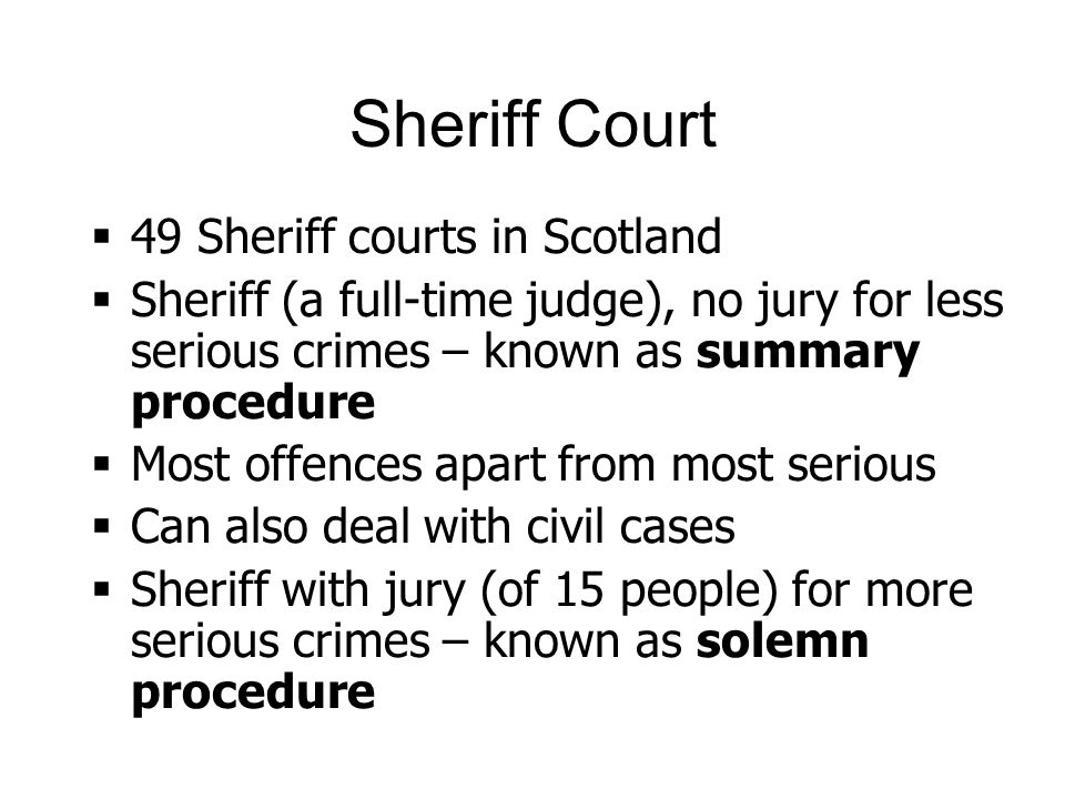 Sheriff Court 49 Sheriff courts in Scotland Sheriff (a full-time judge), no jury for less serious crimes – known as summary procedure Most offences apart from most serious Can also deal with civil cases Sheriff with jury (of 15 people) for more serious crimes – known as solemn procedure