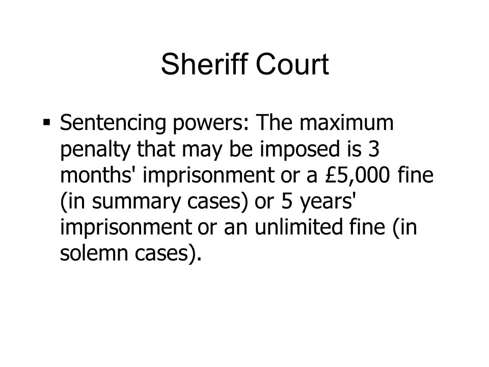 Sheriff Court Sentencing powers: The maximum penalty that may be imposed is 3 months imprisonment or a £5,000 fine (in summary cases) or 5 years imprisonment or an unlimited fine (in solemn cases).