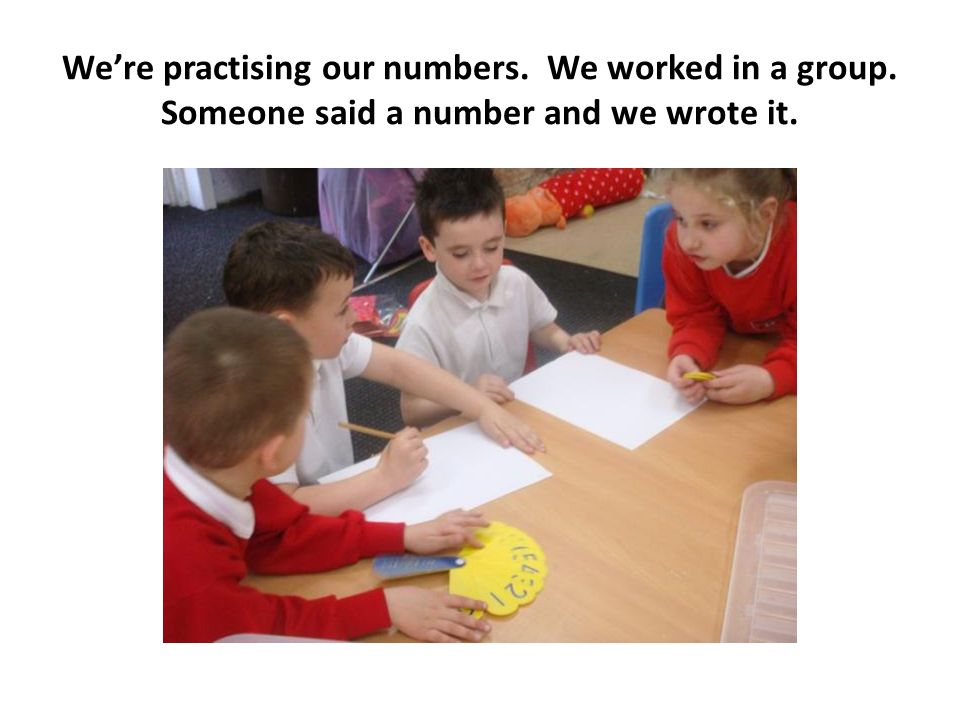 Were practising our numbers. We worked in a group. Someone said a number and we wrote it.