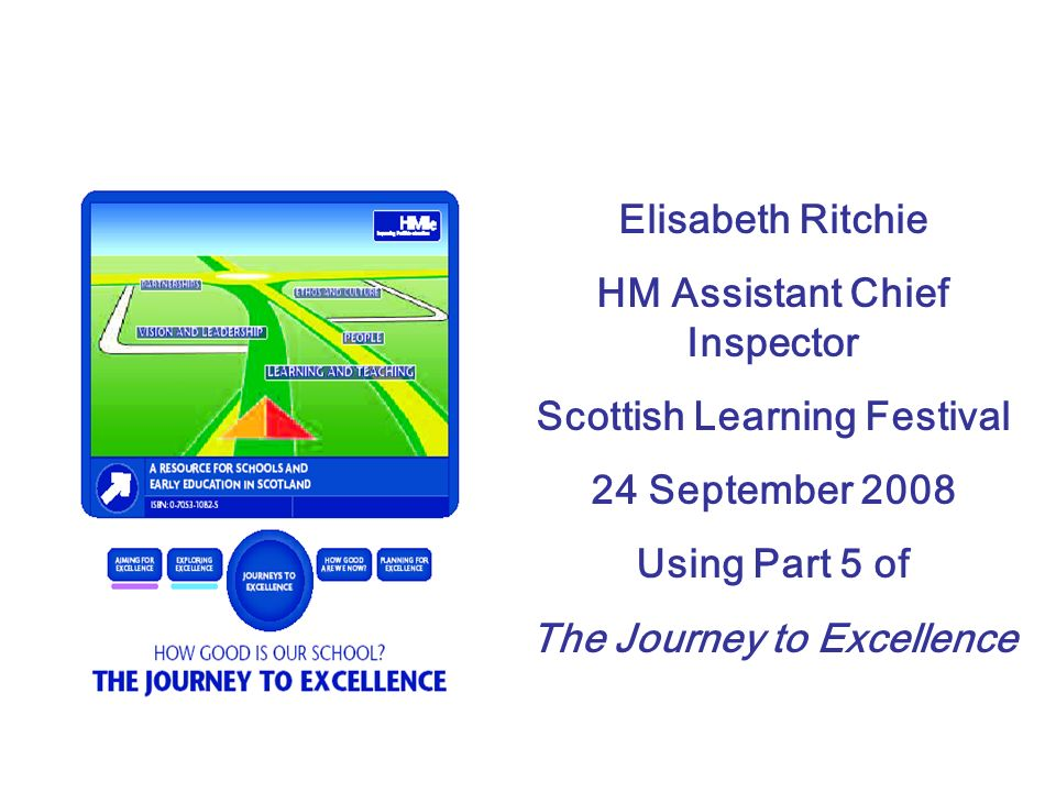 Elisabeth Ritchie HM Assistant Chief Inspector Scottish Learning Festival 24 September 2008 Using Part 5 of The Journey to Excellence