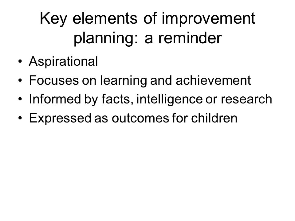 Key elements of improvement planning: a reminder Aspirational Focuses on learning and achievement Informed by facts, intelligence or research Expressed as outcomes for children