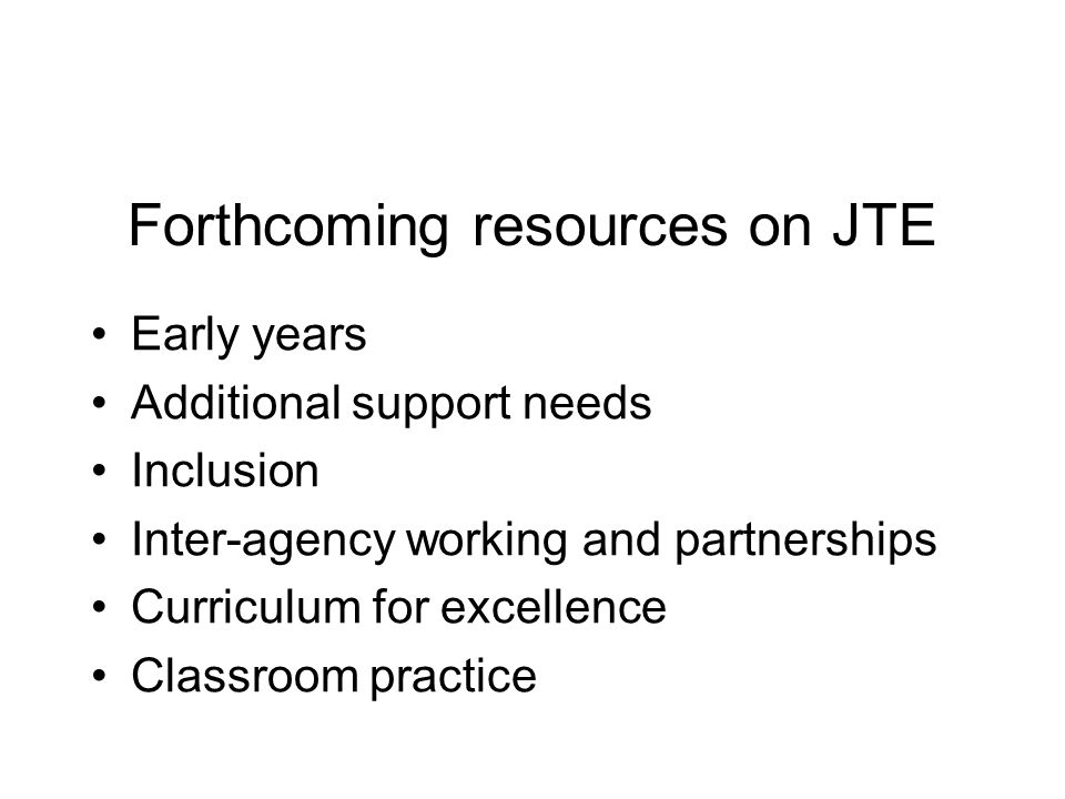 Forthcoming resources on JTE Early years Additional support needs Inclusion Inter-agency working and partnerships Curriculum for excellence Classroom practice