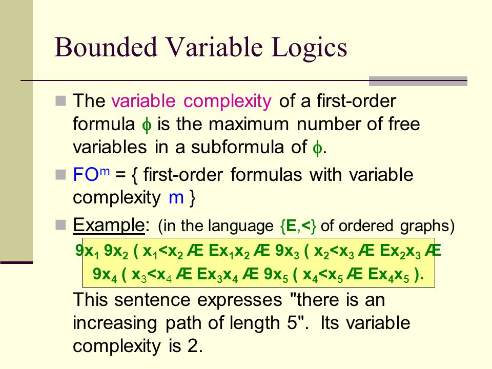 Bounded Variable Logics The variable complexity of a first-order formula is the maximum number of free variables in a subformula of.