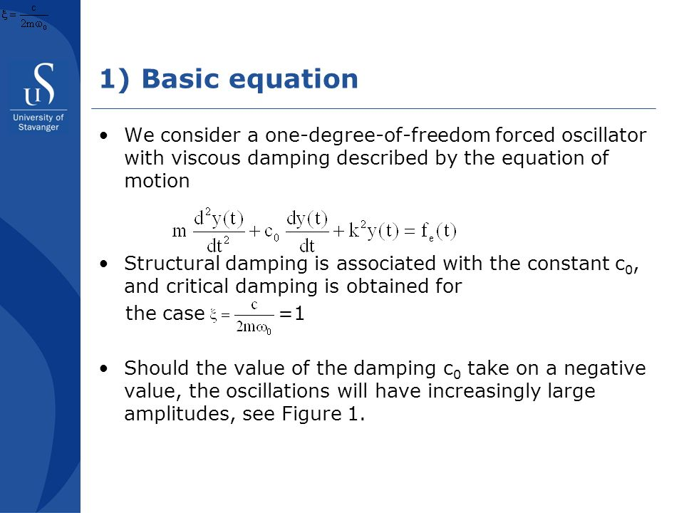 1) Basic equation We consider a one-degree-of-freedom forced oscillator with viscous damping described by the equation of motion Structural damping is associated with the constant c 0, and critical damping is obtained for the case =1 Should the value of the damping c 0 take on a negative value, the oscillations will have increasingly large amplitudes, see Figure 1.