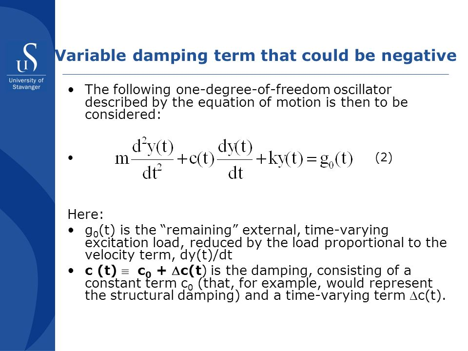 Variable damping term that could be negative The following one-degree-of-freedom oscillator described by the equation of motion is then to be considered: (2) Here: g 0 (t) is the remaining external, time-varying excitation load, reduced by the load proportional to the velocity term, dy(t)/dt c (t) c 0 + c(t) is the damping, consisting of a constant term c 0 (that, for example, would represent the structural damping) and a time-varying term c(t).