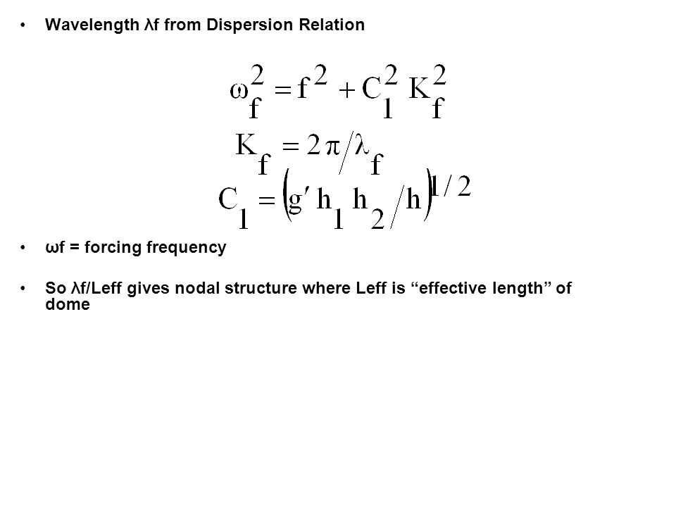 Wavelength λf from Dispersion Relation ωf = forcing frequency So λf/Leff gives nodal structure where Leff is effective length of dome